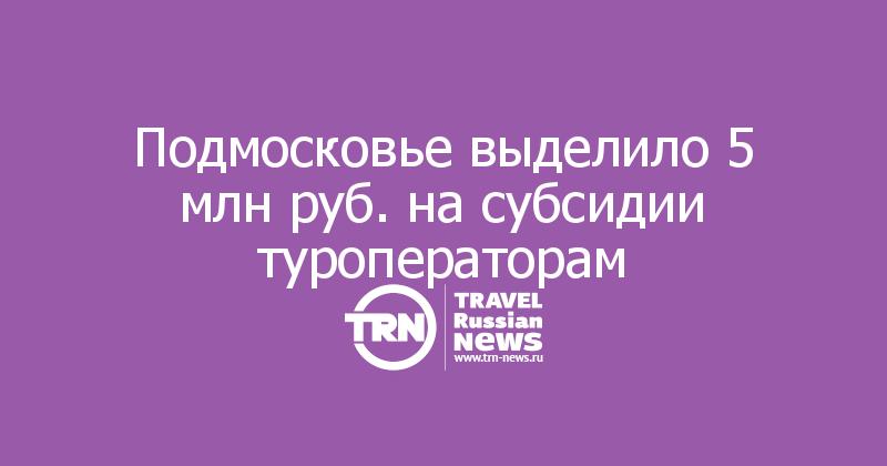 Подмосковье выделило 5 млн руб. на субсидии туроператорам