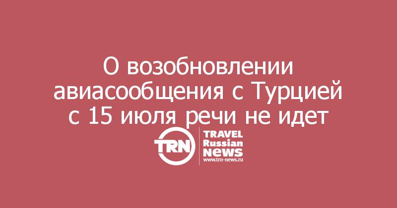 О возобновлении авиасообщения с Турцией с 15 июля речи не идет