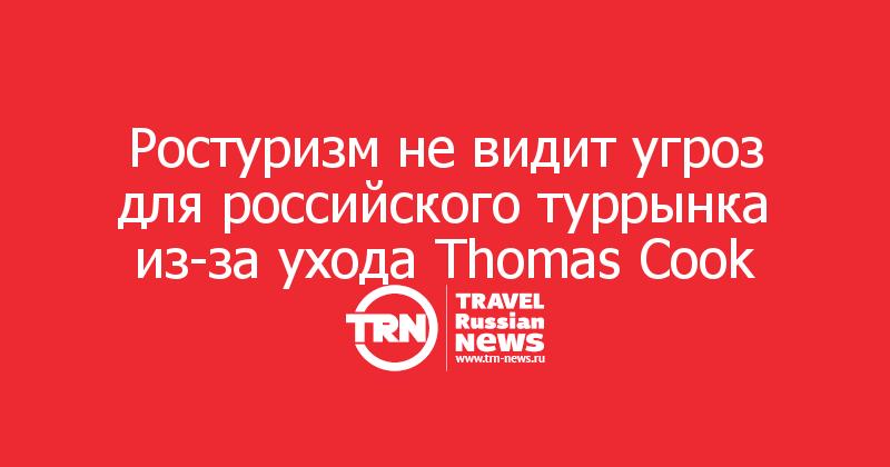 Ростуризм не видит угроз для российского туррынка из-за ухода Thomas Cook