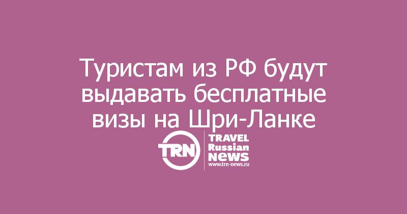 Туристам из РФ будут выдавать бесплатные визы на Шри-Ланке