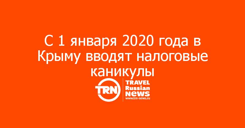 С 1 января 2020 года в Крыму вводят налоговые каникулы