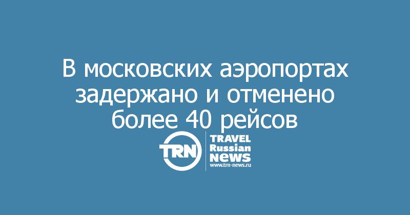 В московских аэропортах задержано и отменено более 40 рейсов