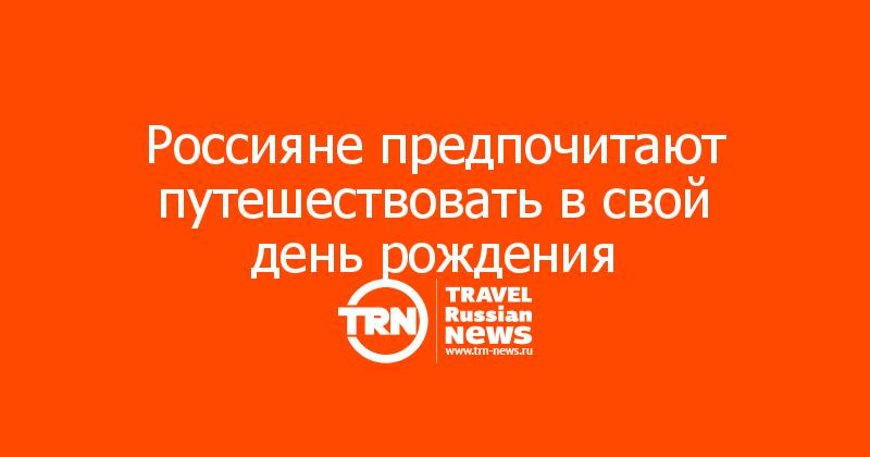 Россияне предпочитают путешествовать в свой день рождения