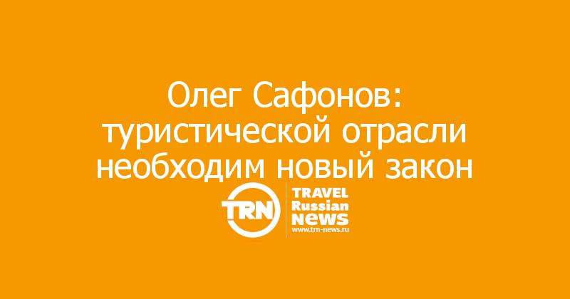 Олег Сафонов: туристической отрасли необходим новый закон