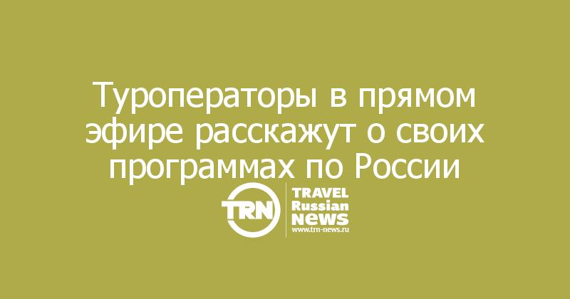 Туроператоры в прямом эфире расскажут о своих программах по России