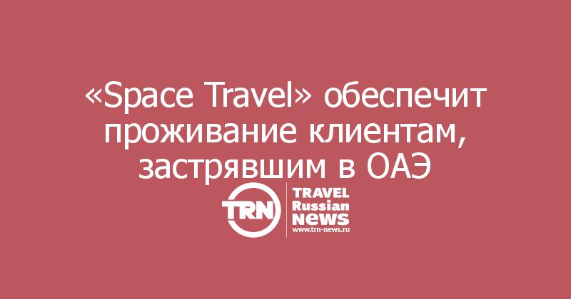 «Space Travel» обеспечит проживание клиентам, застрявшим в ОАЭ