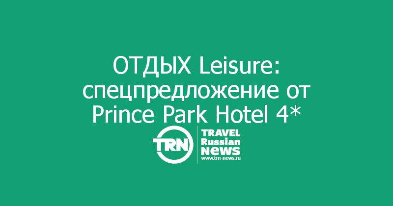 ОТДЫХ Leisure: спецпредложение от Prince Park Hotel 4*