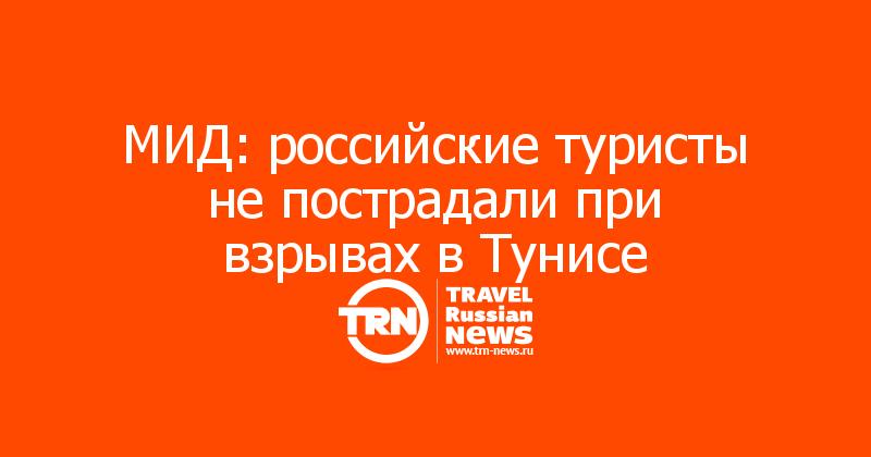 МИД: российские туристы не пострадали при взрывах в Тунисе