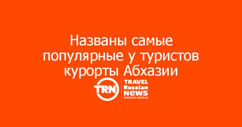 Названы самые популярные у туристов курорты Абхазии