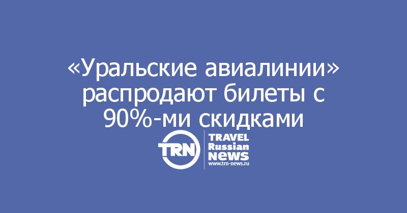 «Уральские авиалинии» распродают билеты с 90%-ми скидками