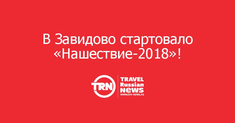 В Завидово стартовало «Нашествие-2018»!