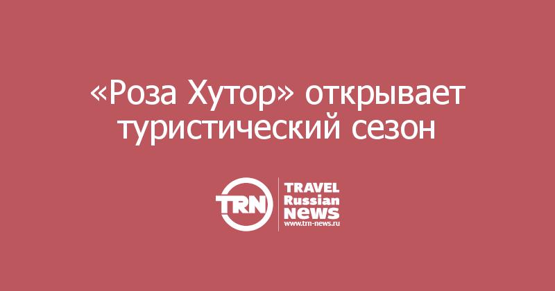 «Роза Хутор» открывает туристический сезон