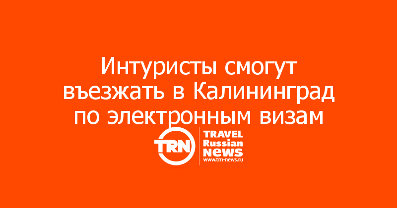 Интуристы смогут въезжать в Калининград по электронным визам