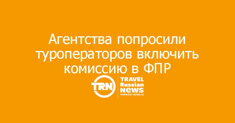Агентства попросили туроператоров включить комиссию в ФПР