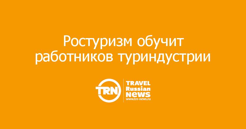 Ростуризм обучит работников туриндустрии