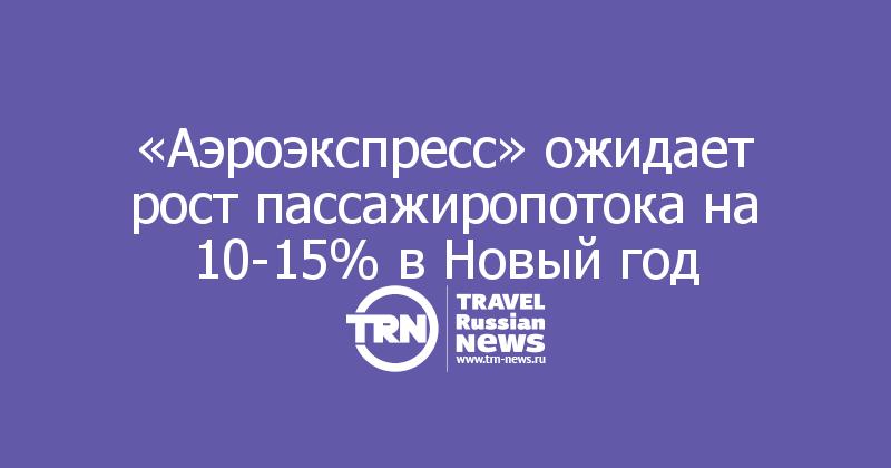 «Аэроэкспресс» ожидает рост пассажиропотока на 10-15% в Новый год