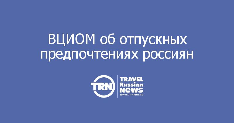 ВЦИОМ об отпускных предпочтениях россиян