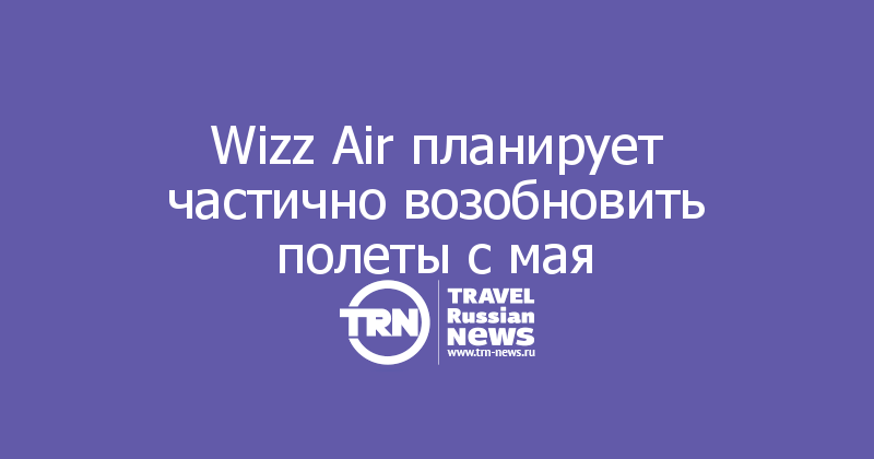 Wizz Air планирует частично возобновить полеты с мая