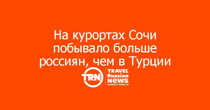 На курортах Сочи побывало больше россиян, чем в Турции