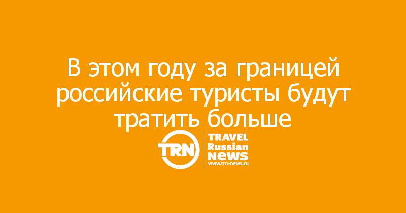 В этом году за границей российские туристы будут тратить больше