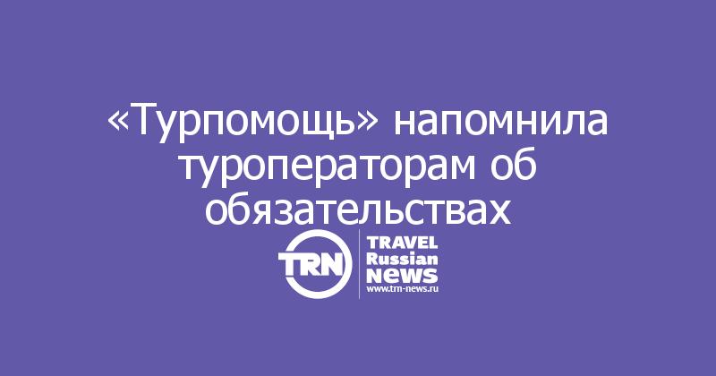 «Турпомощь» напомнила туроператорам об обязательствах