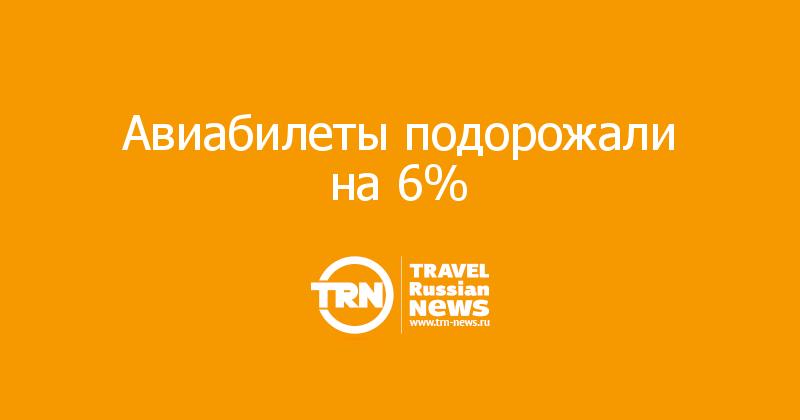 Авиабилеты подорожали на 6%