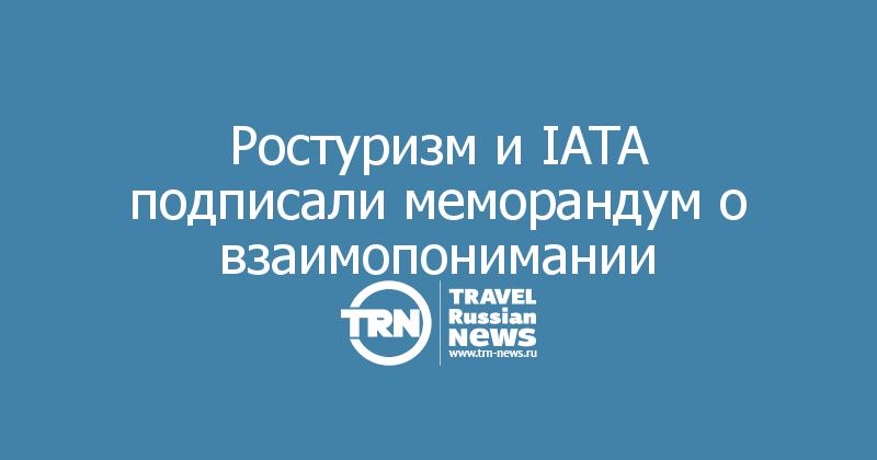 Ростуризм и IATA подписали меморандум о взаимопонимании