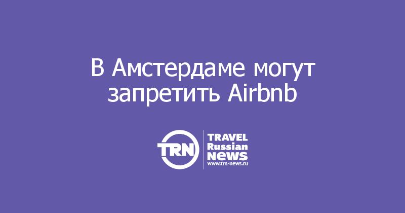 В Амстердаме могут запретить Airbnb