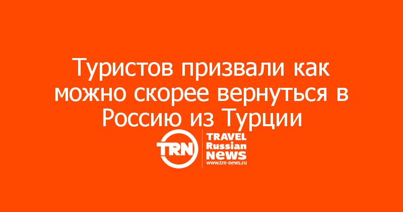 Туристов призвали как можно скорее вернуться в Россию из Турции