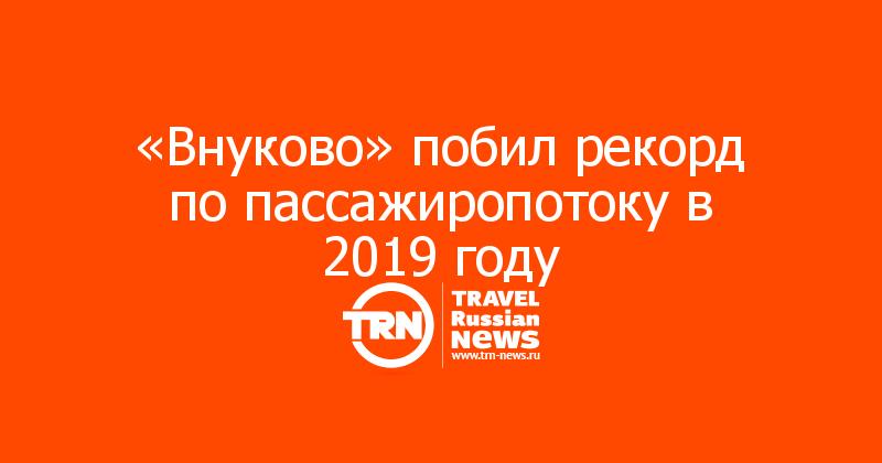 «Внуково» побил рекорд по пассажиропотоку в 2019 году