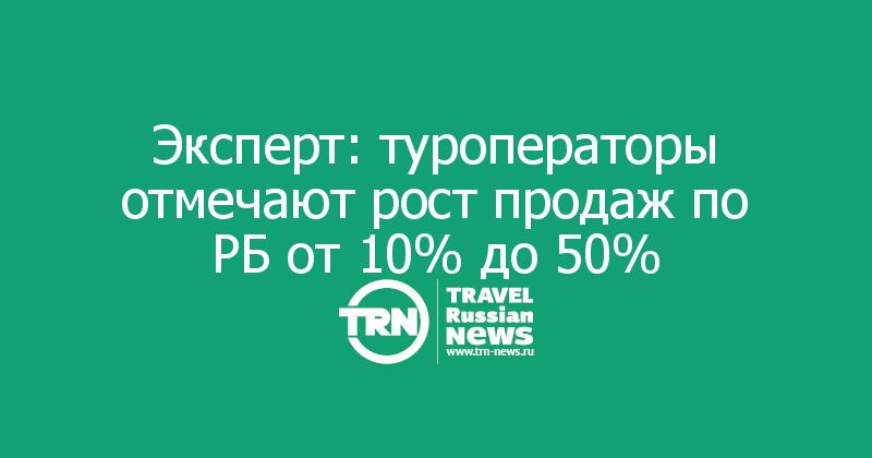 Эксперт: туроператоры отмечают рост продаж по РБ от 10% до 50%