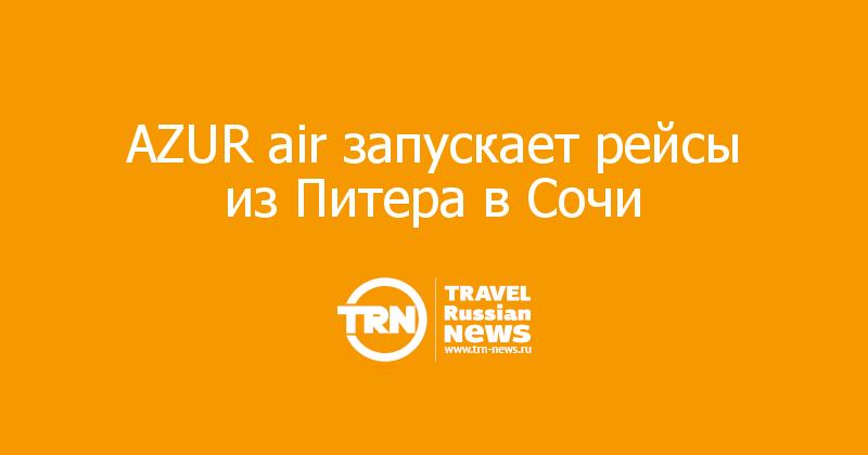 AZUR air запускает рейсы изПитера вСочи