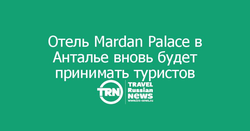 Отель Mardan Palace в Анталье вновь будет принимать туристов