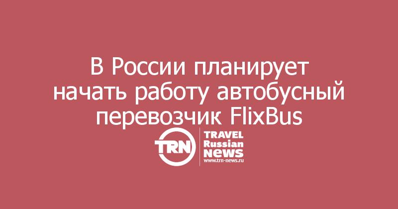В России планирует начать работу автобусный перевозчик FlixBus