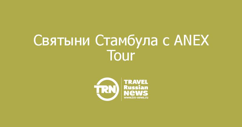 Святыни Стамбула с ANEX Tour