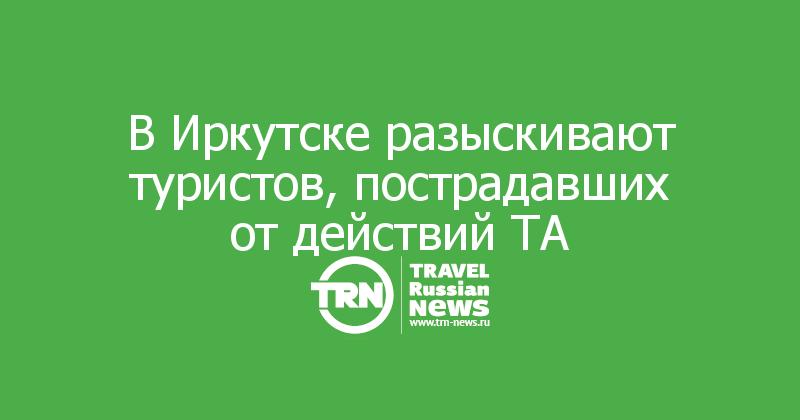 В Иркутске разыскивают туристов, пострадавших от действий ТА