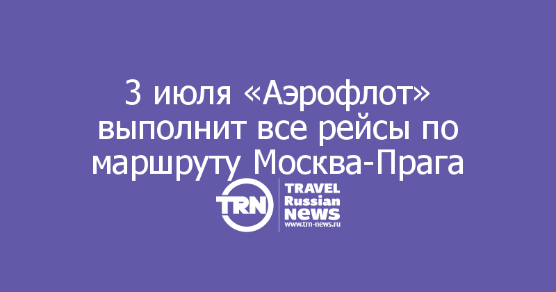 3 июля «Аэрофлот» выполнит все рейсы по маршруту Москва-Прага
