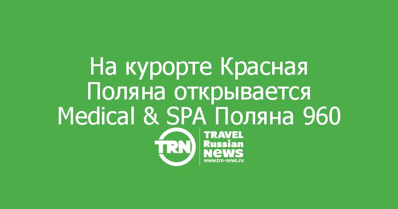 На курорте Красная Поляна открывается Medical & SPA Поляна 960