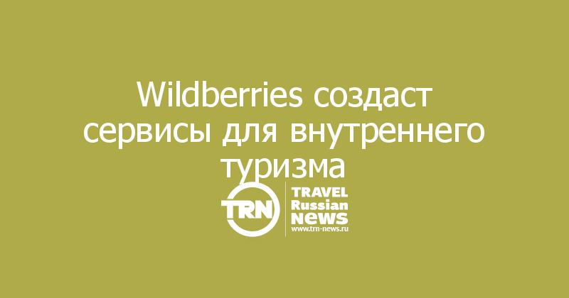 Wildberries создаст сервисы для внутреннего туризма