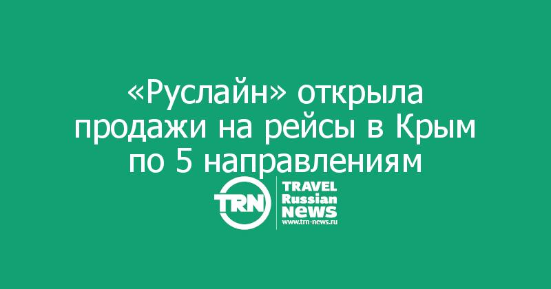 «Руслайн» открыла продажи на рейсы в Крым по 5 направлениям
