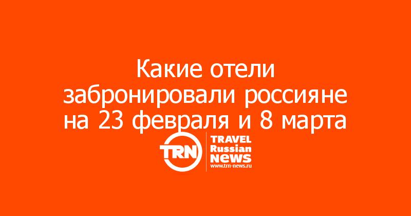 Какие отели забронировали россияне на 23 февраля и 8 марта