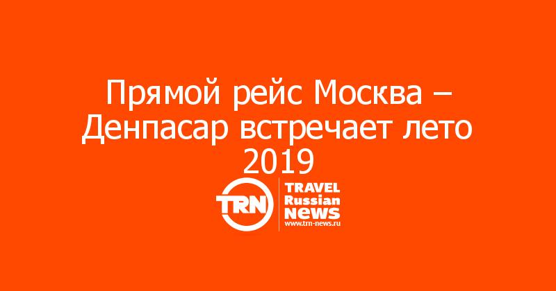 Прямой рейс Москва – Денпасар встречает лето 2019