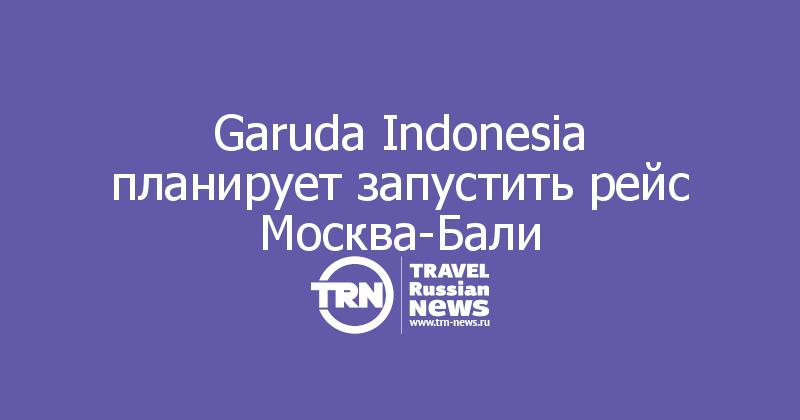 Garuda Indonesia планирует запустить рейс Москва-Бали