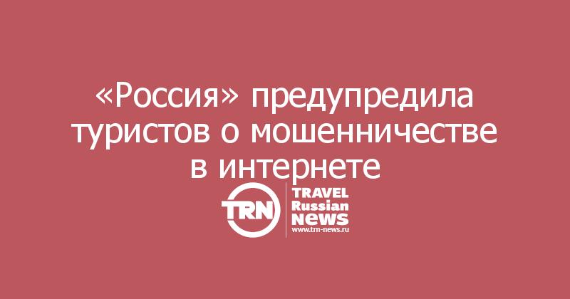 «Россия» предупредила туристов о мошенничестве в интернете