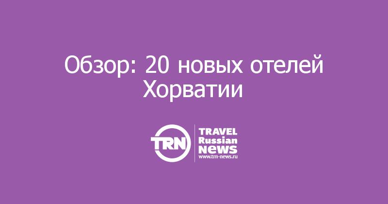 Обзор: 20 новых отелей Хорватии