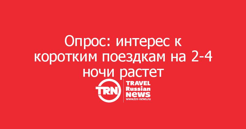 Опрос: интерес к коротким поездкам на 2-4 ночи растет