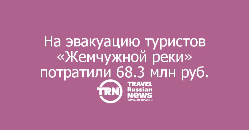 Наэвакуацию туристов «Жемчужной реки» потратили 68.3млнруб.