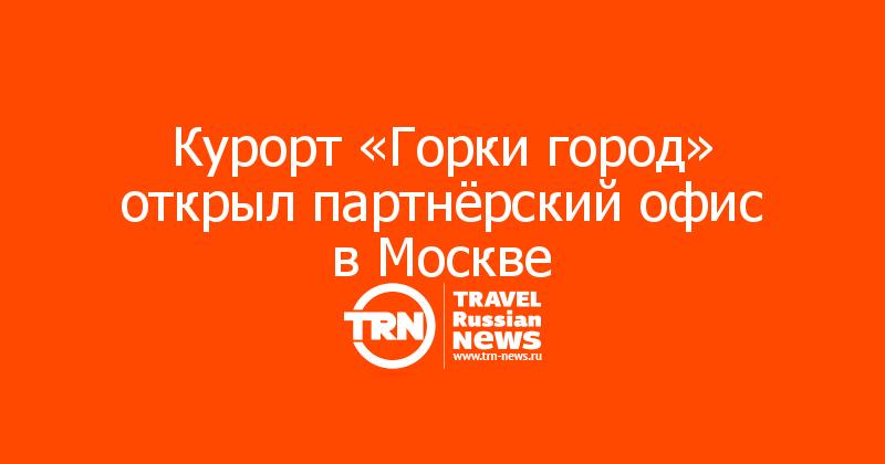 Курорт «Горки город» открыл партнёрский офис в Москве