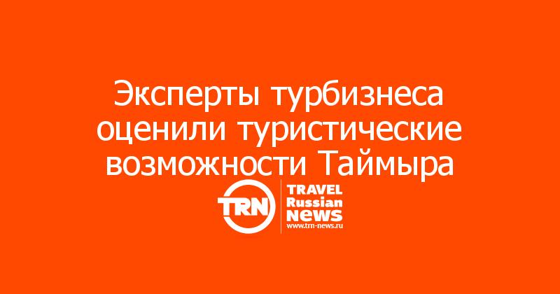 Эксперты турбизнеса оценили туристические возможности Таймыра