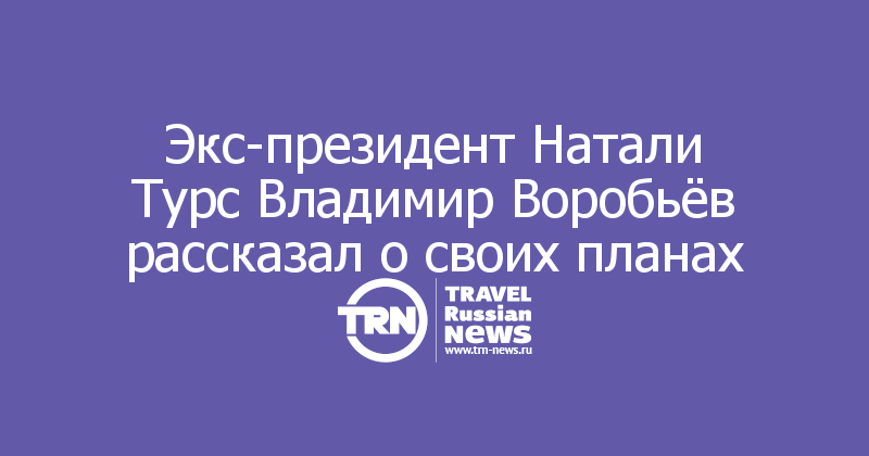 Экс-президент Натали Турс Владимир Воробьёв рассказал о своих планах